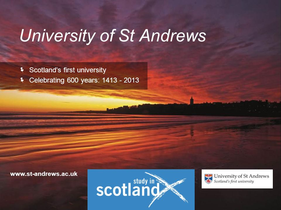 University of St Andrews  Scotland's first university  Celebrating 600 years: 1413 - 2013 www.st-andrews.ac.uk