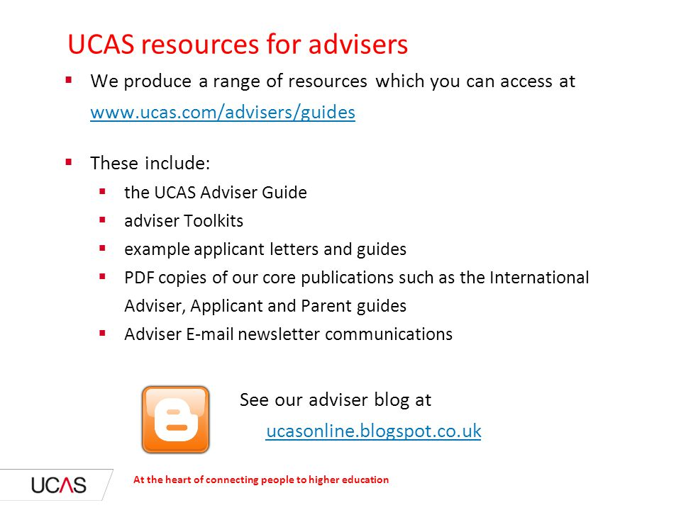 UCAS resources for advisers  We produce a range of resources which you can access at www.ucas.com/advisers/guides www.ucas.com/advisers/guides  These include:  the UCAS Adviser Guide  adviser Toolkits  example applicant letters and guides  PDF copies of our core publications such as the International Adviser, Applicant and Parent guides  Adviser E-mail newsletter communications See our adviser blog at ucasonline.blogspot.co.uk ucasonline.blogspot.co.uk At the heart of connecting people to higher education