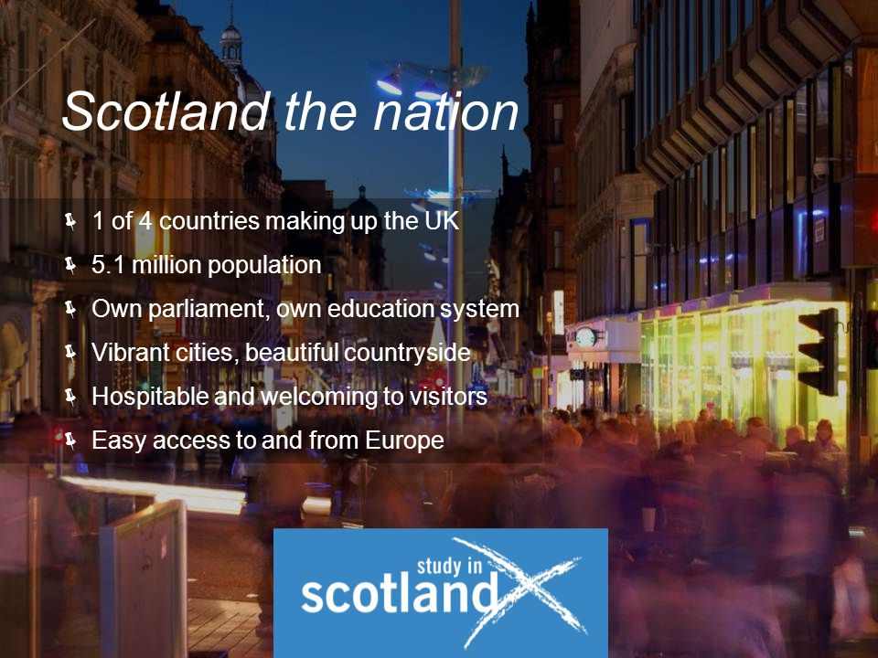  1 of 4 countries making up the UK  5.1 million population  Own parliament, own education system  Vibrant cities, beautiful countryside  Hospitable and welcoming to visitors  Easy access to and from Europe Scotland the nation