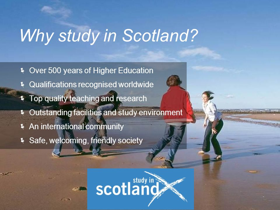  Over 500 years of Higher Education  Qualifications recognised worldwide  Top quality teaching and research  Outstanding facilities and study environment  An international community  Safe, welcoming, friendly society Why study in Scotland