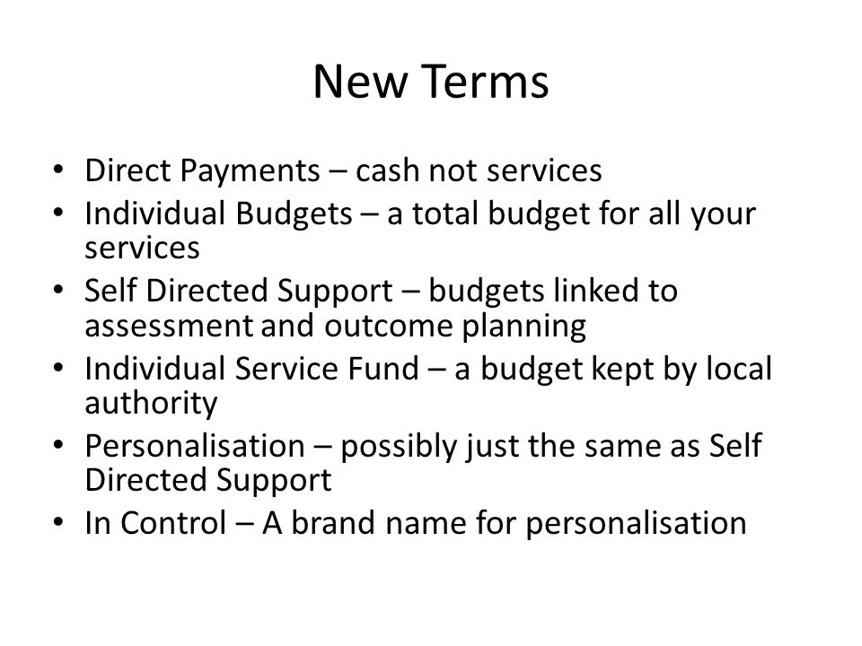 New Terms Direct Payments – cash not services Individual Budgets – a total budget for all your services Self Directed Support – budgets linked to assessment and outcome planning Individual Service Fund – a budget kept by local authority Personalisation – possibly just the same as Self Directed Support In Control – A brand name for personalisation