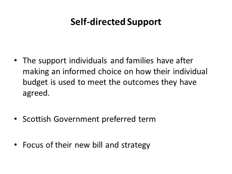 Self-directed Support The support individuals and families have after making an informed choice on how their individual budget is used to meet the outcomes they have agreed.