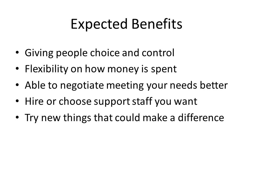Expected Benefits Giving people choice and control Flexibility on how money is spent Able to negotiate meeting your needs better Hire or choose support staff you want Try new things that could make a difference