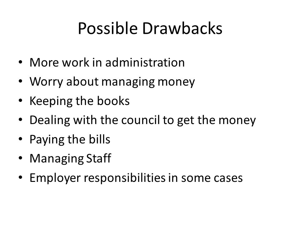 Possible Drawbacks More work in administration Worry about managing money Keeping the books Dealing with the council to get the money Paying the bills Managing Staff Employer responsibilities in some cases