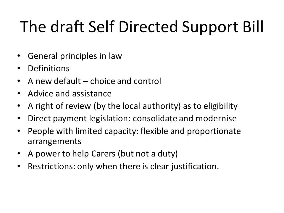 The draft Self Directed Support Bill General principles in law Definitions A new default – choice and control Advice and assistance A right of review (by the local authority) as to eligibility Direct payment legislation: consolidate and modernise People with limited capacity: flexible and proportionate arrangements A power to help Carers (but not a duty) Restrictions: only when there is clear justification.