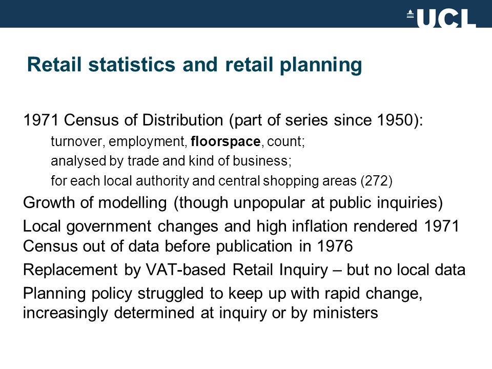 Retail planning without statistics 1980s: like mushrooms, retailers are being consigned to the dark and heaped with something which smells rather nasty Jack Butler, Littlewoods -1982 Rayner doctrine Alternative sources of local-level retail data: local studies; commercial, esp.