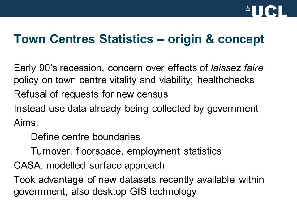 Town Centres Statistics – data & methods Data sources and their limitations: Inter Departmental Business Register (IDBR) and Annual Business Inquiry (ABI): register based on VAT and PAYE returns used for sample inquiries; numbers of employees and turnover data by industry imputation, synthetic estimation, slow to finalise Non-Domestic Building Stock Database based on Valuation Office Agency (VOA) property rating information categorisation not very helpful Postcode level - issues Index of Town Centre Activity – create surface: not just retail, but other town centre uses too 7 elements: diversity, financial turnover, pedestrian gateways & access, activities & facilities, intensity of use, visitor attractions, resident population Source: www.geofutures.com