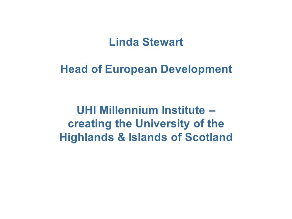 Linda Stewart Head of European Development UHI Millennium Institute – creating the University of the Highlands & Islands of Scotland