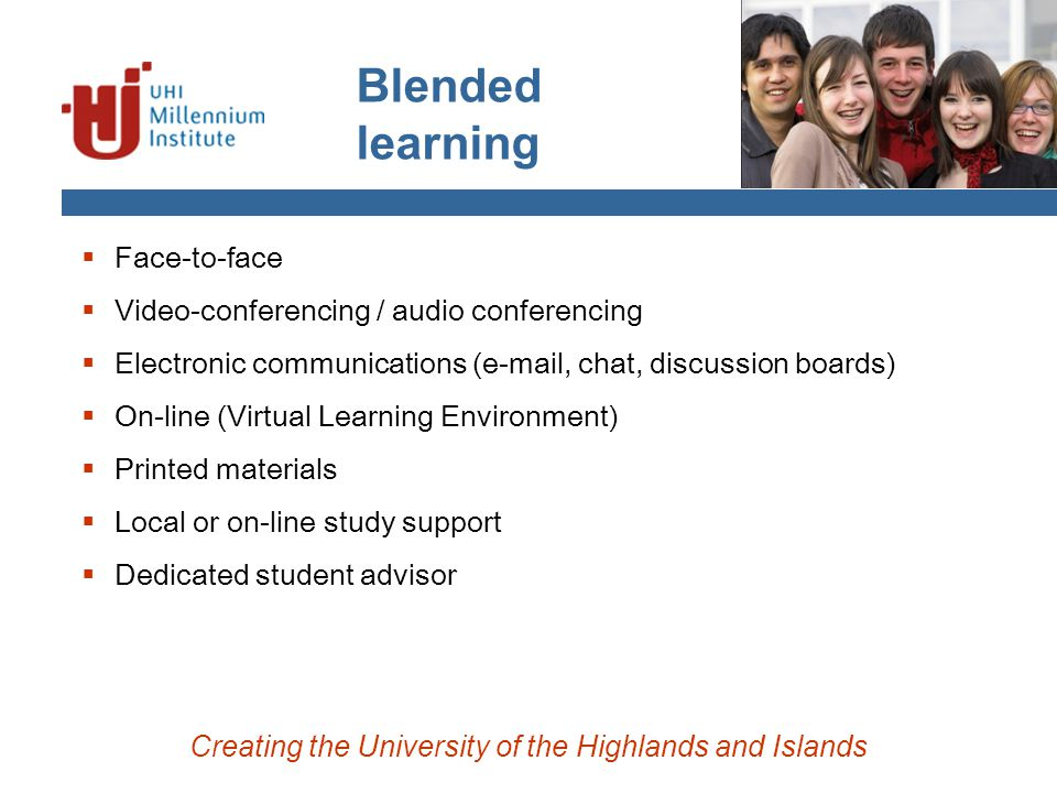 Blended learning  Face-to-face  Video-conferencing / audio conferencing  Electronic communications (e-mail, chat, discussion boards)  On-line (Virtual Learning Environment)  Printed materials  Local or on-line study support  Dedicated student advisor Creating the University of the Highlands and Islands