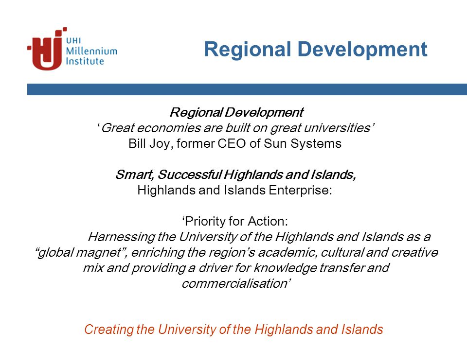Regional Development Creating the University of the Highlands and Islands Regional Development 'Great economies are built on great universities' Bill Joy, former CEO of Sun Systems Smart, Successful Highlands and Islands, Highlands and Islands Enterprise: 'Priority for Action: Harnessing the University of the Highlands and Islands as a global magnet , enriching the region's academic, cultural and creative mix and providing a driver for knowledge transfer and commercialisation'