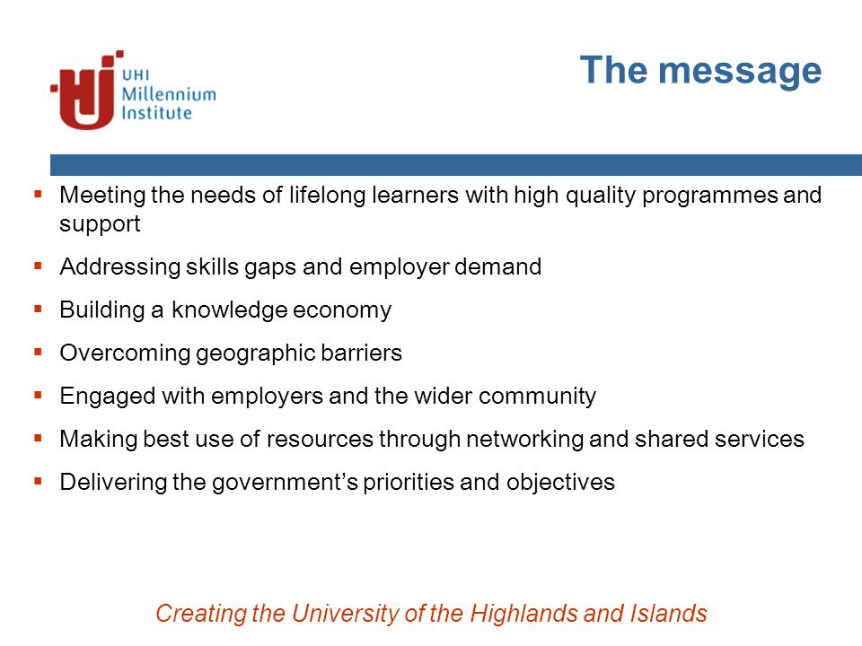 The message Creating the University of the Highlands and Islands  Meeting the needs of lifelong learners with high quality programmes and support  Addressing skills gaps and employer demand  Building a knowledge economy  Overcoming geographic barriers  Engaged with employers and the wider community  Making best use of resources through networking and shared services  Delivering the government's priorities and objectives