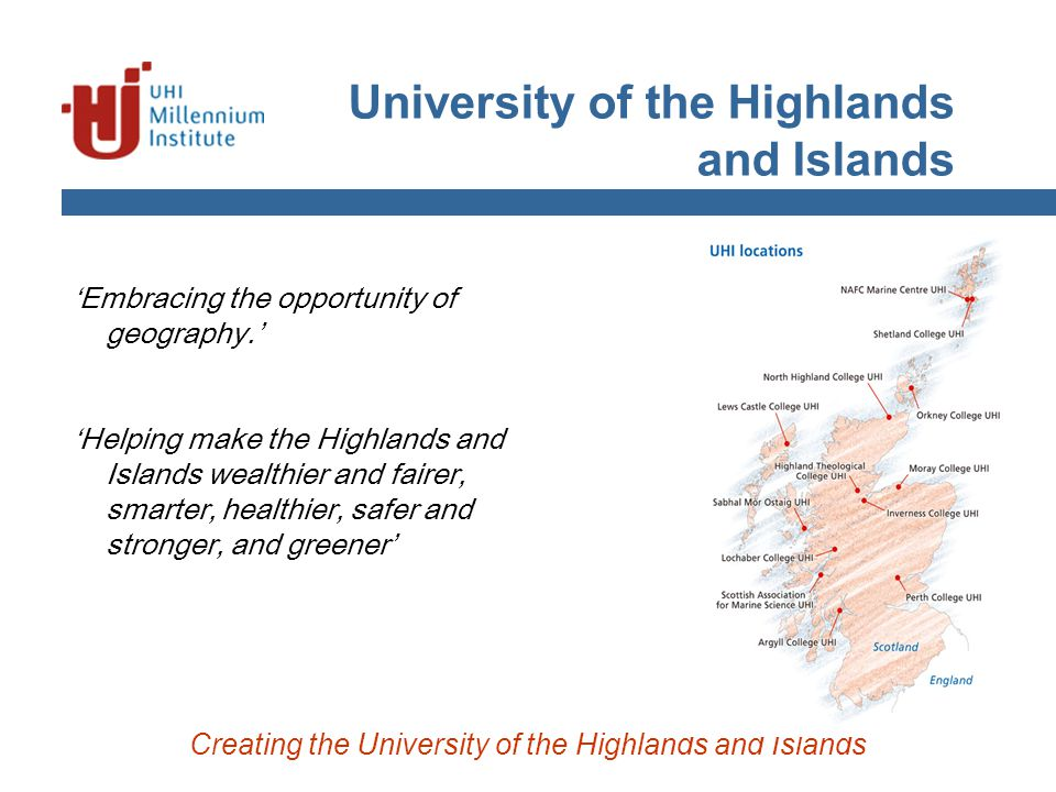University of the Highlands and Islands 'Embracing the opportunity of geography.' 'Helping make the Highlands and Islands wealthier and fairer, smarter, healthier, safer and stronger, and greener' Creating the University of the Highlands and Islands
