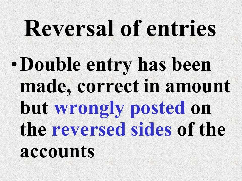 Reversal of entries Double entry has been made, correct in amount but wrongly posted on the reversed sides of the accounts