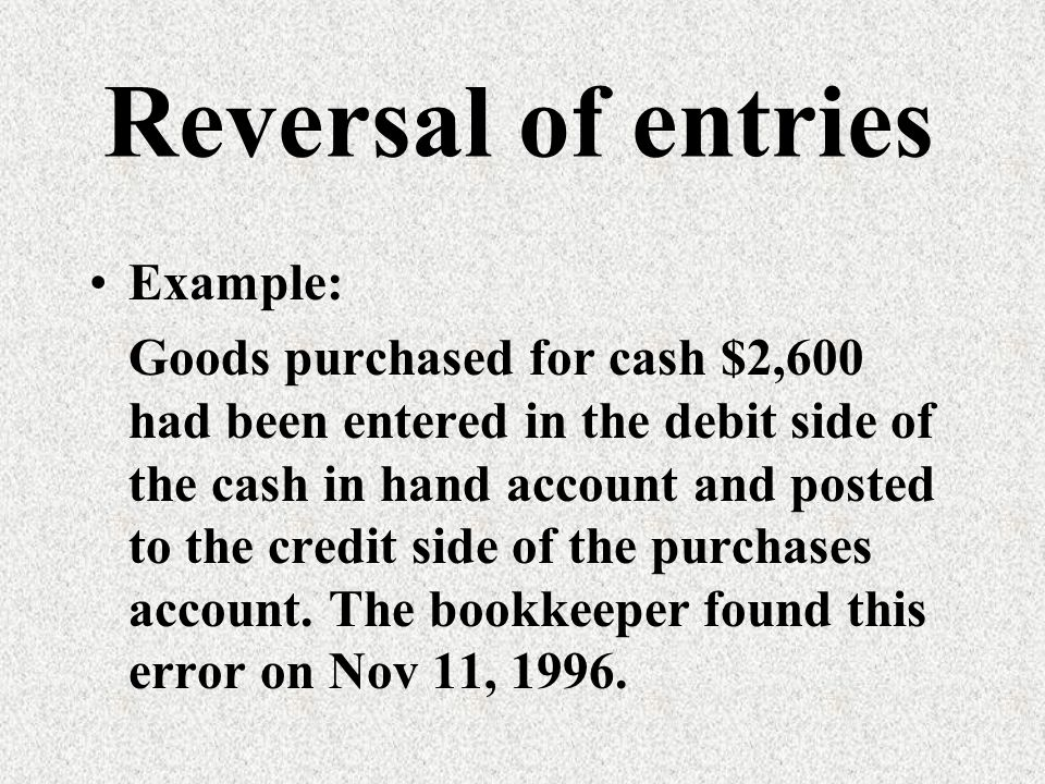 Example: Goods purchased for cash $2,600 had been entered in the debit side of the cash in hand account and posted to the credit side of the purchases account.