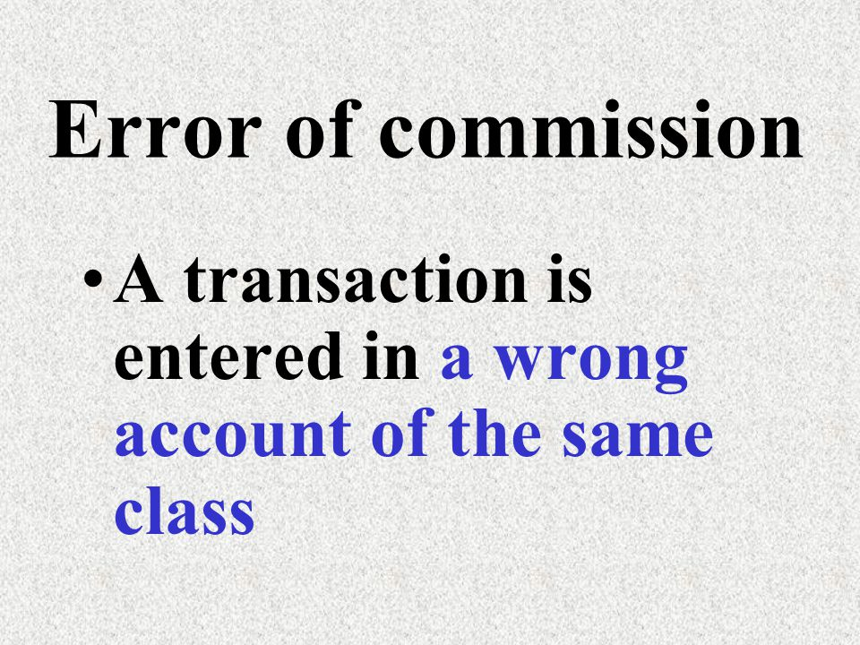 Error of commission A transaction is entered in a wrong account of the same class