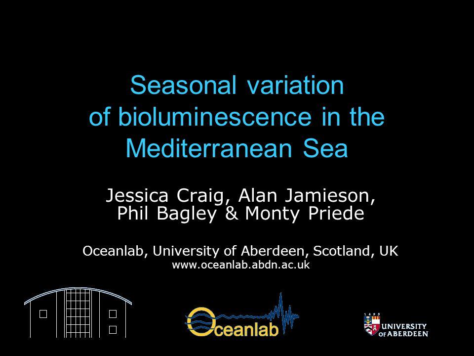 Seasonal variation of bioluminescence in the Mediterranean Sea Jessica Craig, Alan Jamieson, Phil Bagley & Monty Priede Oceanlab, University of Aberdeen, Scotland, UK www.oceanlab.abdn.ac.uk