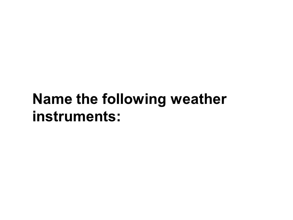 Name the following weather instruments: