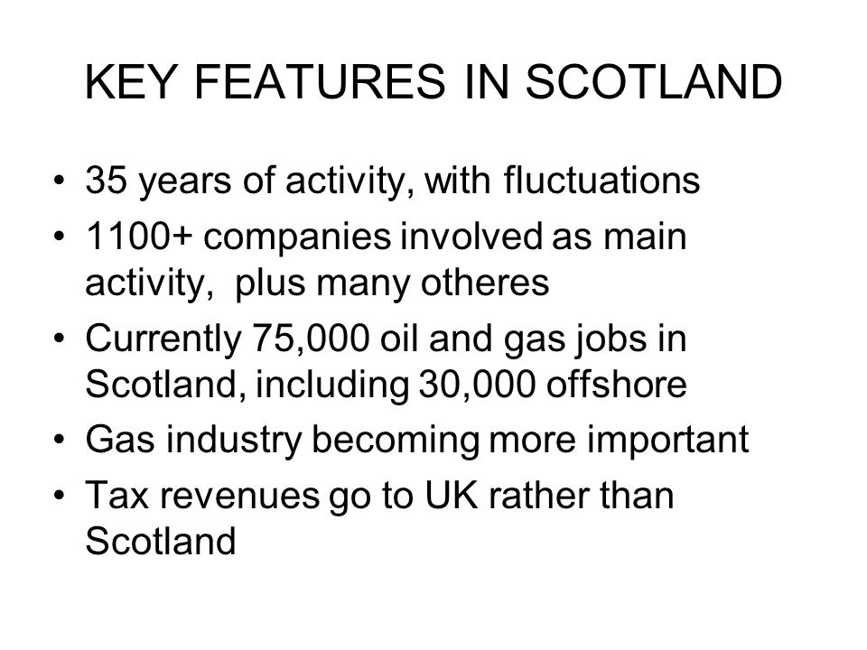 KEY FEATURES IN SCOTLAND 35 years of activity, with fluctuations 1100+ companies involved as main activity, plus many otheres Currently 75,000 oil and gas jobs in Scotland, including 30,000 offshore Gas industry becoming more important Tax revenues go to UK rather than Scotland
