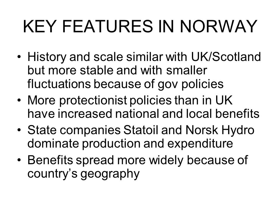KEY FEATURES IN NORWAY History and scale similar with UK/Scotland but more stable and with smaller fluctuations because of gov policies More protectionist policies than in UK have increased national and local benefits State companies Statoil and Norsk Hydro dominate production and expenditure Benefits spread more widely because of country's geography