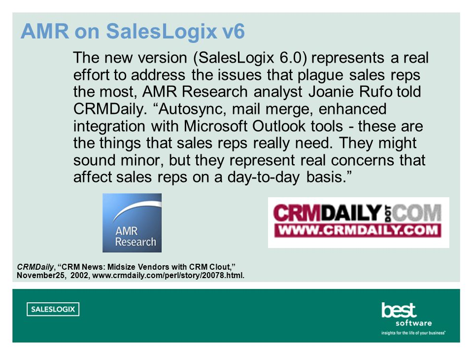 AMR on SalesLogix v6 The new version (SalesLogix 6.0) represents a real effort to address the issues that plague sales reps the most, AMR Research analyst Joanie Rufo told CRMDaily.