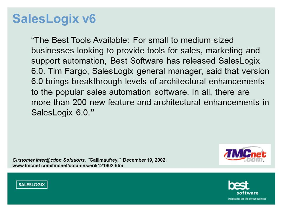 SalesLogix v6 The Best Tools Available: For small to medium-sized businesses looking to provide tools for sales, marketing and support automation, Best Software has released SalesLogix 6.0.