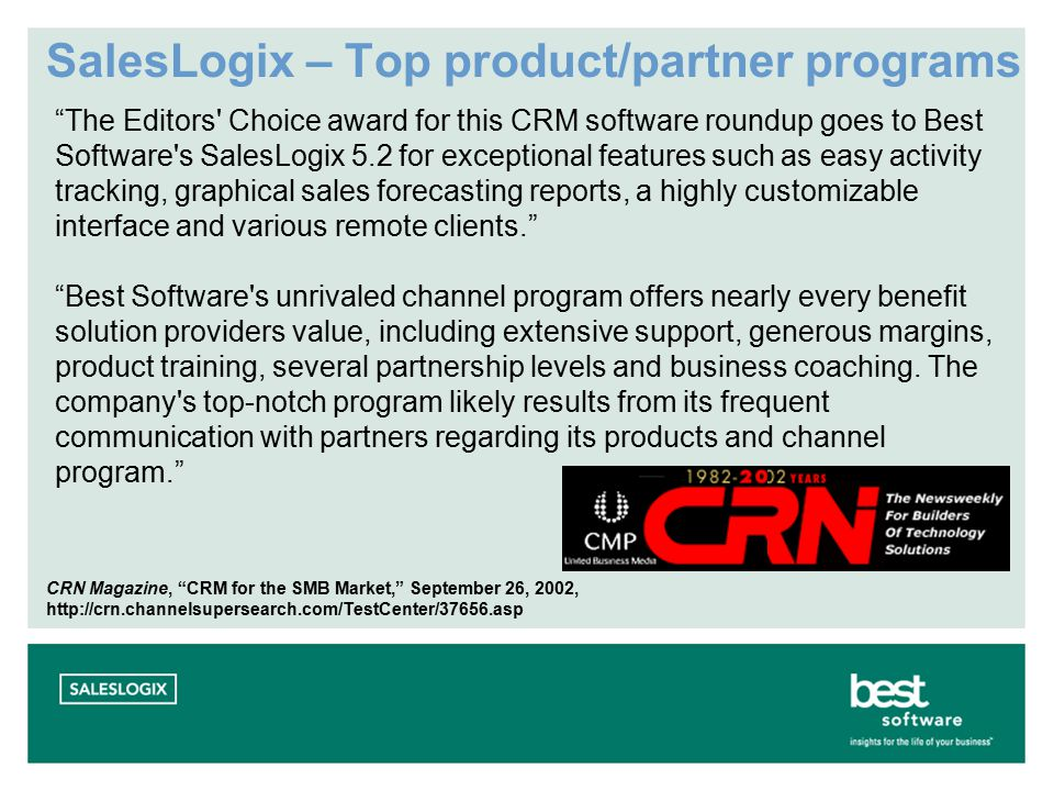 SalesLogix – Top product/partner programs The Editors Choice award for this CRM software roundup goes to Best Software s SalesLogix 5.2 for exceptional features such as easy activity tracking, graphical sales forecasting reports, a highly customizable interface and various remote clients. Best Software s unrivaled channel program offers nearly every benefit solution providers value, including extensive support, generous margins, product training, several partnership levels and business coaching.