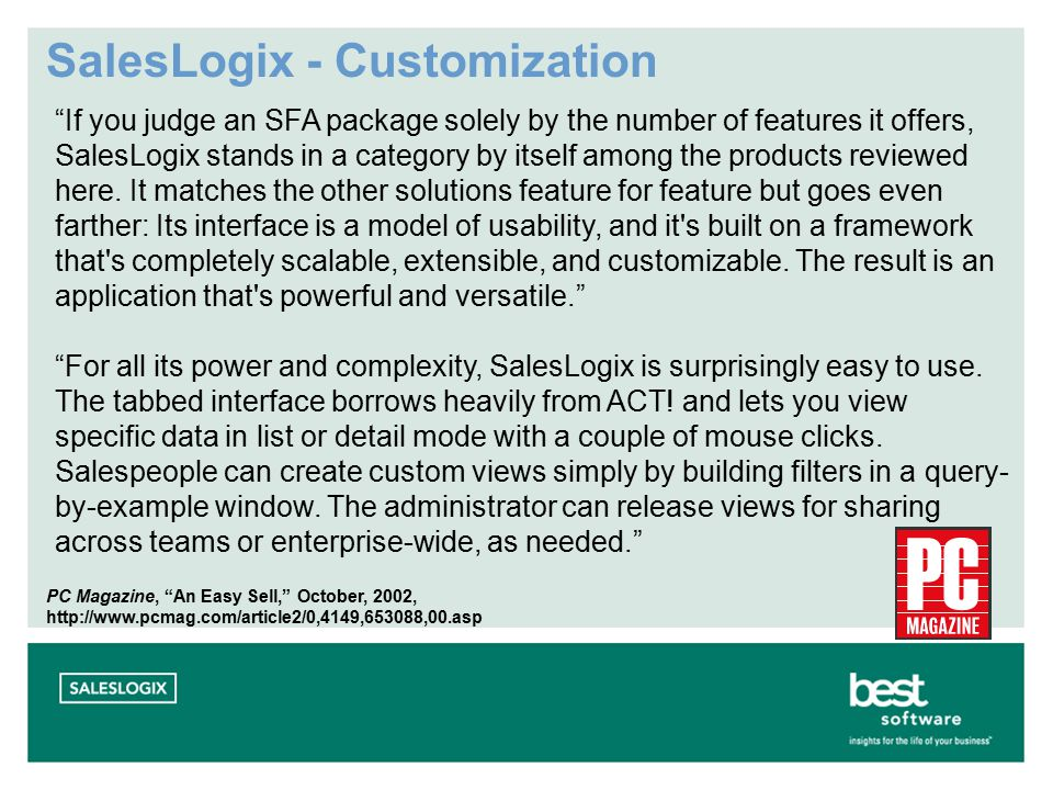 SalesLogix - Customization If you judge an SFA package solely by the number of features it offers, SalesLogix stands in a category by itself among the products reviewed here.