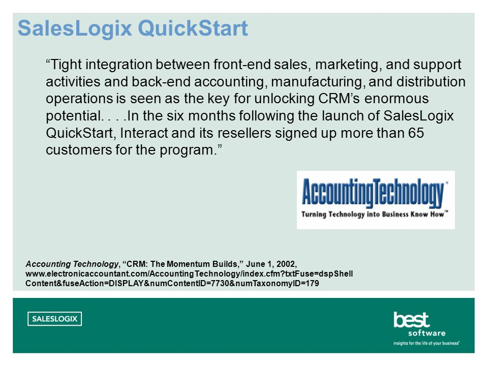 Tight integration between front-end sales, marketing, and support activities and back-end accounting, manufacturing, and distribution operations is seen as the key for unlocking CRM's enormous potential....In the six months following the launch of SalesLogix QuickStart, Interact and its resellers signed up more than 65 customers for the program. Accounting Technology, CRM: The Momentum Builds, June 1, 2002, www.electronicaccountant.com/AccountingTechnology/index.cfm txtFuse=dspShell Content&fuseAction=DISPLAY&numContentID=7730&numTaxonomyID=179