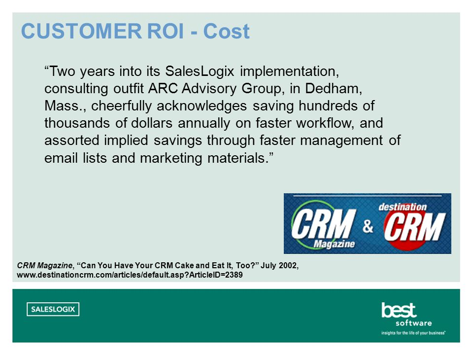 CUSTOMER ROI - Cost Two years into its SalesLogix implementation, consulting outfit ARC Advisory Group, in Dedham, Mass., cheerfully acknowledges saving hundreds of thousands of dollars annually on faster workflow, and assorted implied savings through faster management of email lists and marketing materials. CRM Magazine, Can You Have Your CRM Cake and Eat It, Too July 2002, www.destinationcrm.com/articles/default.asp ArticleID=2389