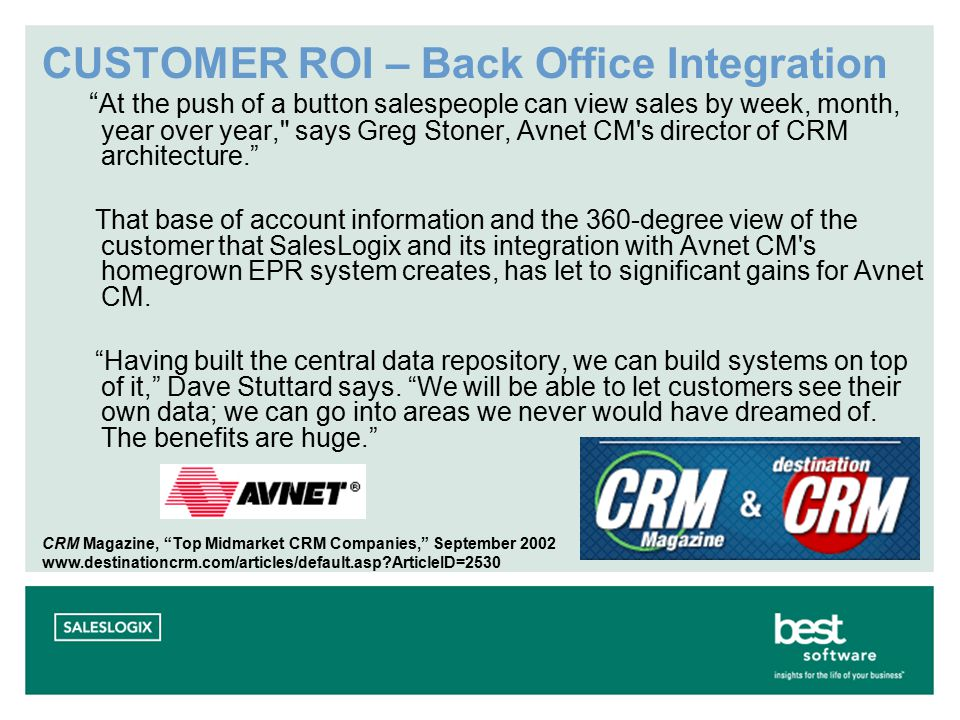 CUSTOMER ROI – Back Office Integration At the push of a button salespeople can view sales by week, month, year over year, says Greg Stoner, Avnet CM s director of CRM architecture. That base of account information and the 360-degree view of the customer that SalesLogix and its integration with Avnet CM s homegrown EPR system creates, has let to significant gains for Avnet CM.