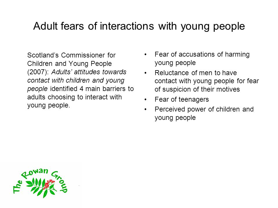 Adult fears of interactions with young people Scotland's Commissioner for Children and Young People (2007): Adults' attitudes towards contact with children and young people identified 4 main barriers to adults choosing to interact with young people.