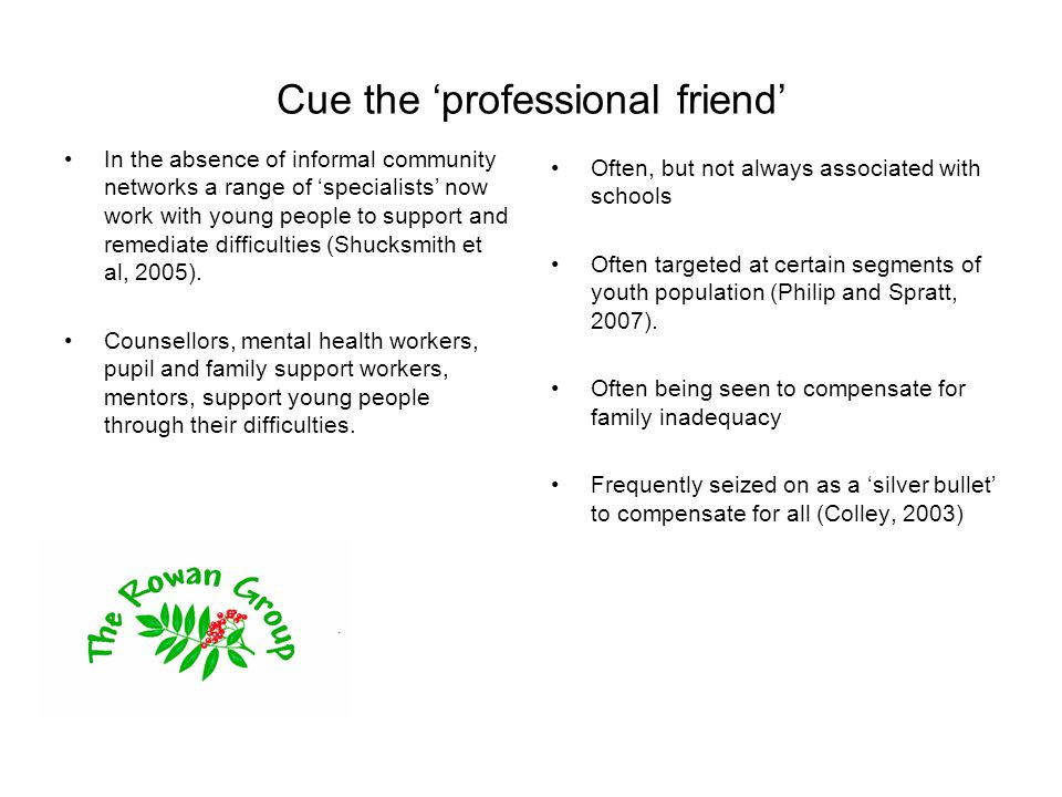 Cue the 'professional friend' In the absence of informal community networks a range of 'specialists' now work with young people to support and remediate difficulties (Shucksmith et al, 2005).
