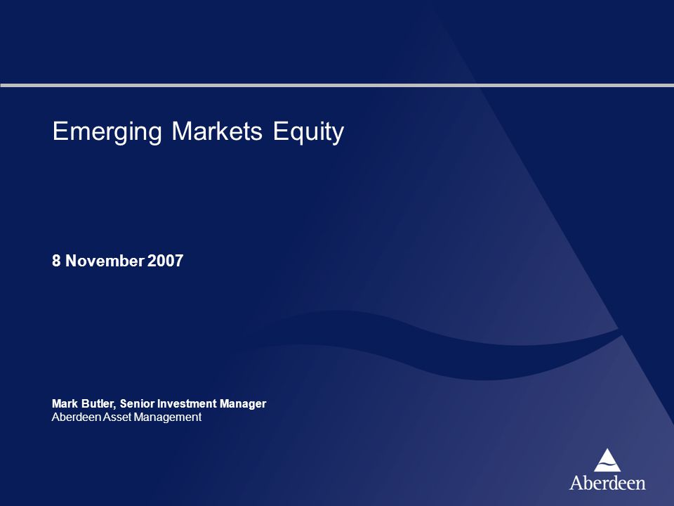Emerging Markets Equity 8 November 2007 Mark Butler, Senior Investment Manager Aberdeen Asset Management