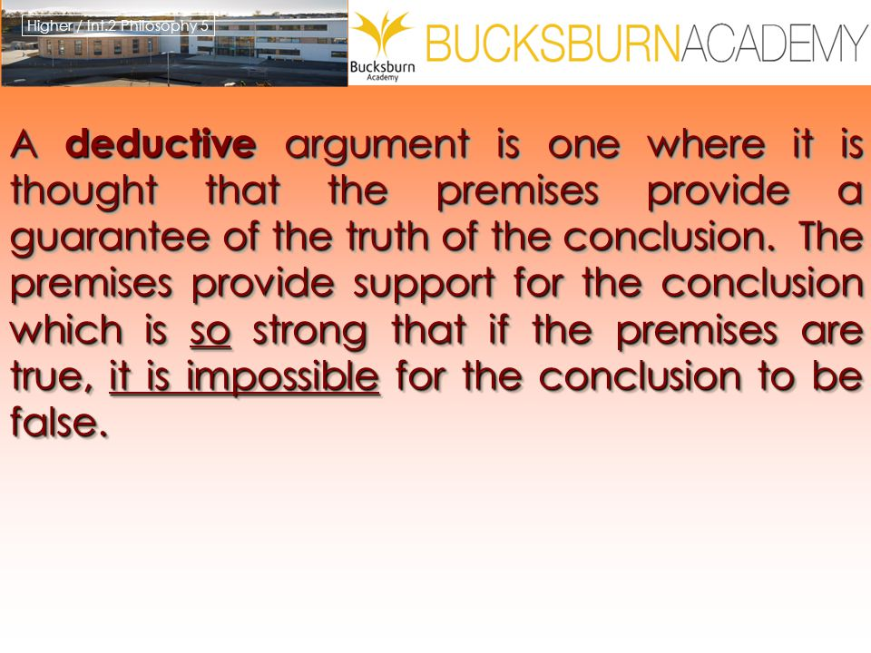 Higher / Int.2 Philosophy 5 A deductive argument is one where it is thought that the premises provide a guarantee of the truth of the conclusion. The