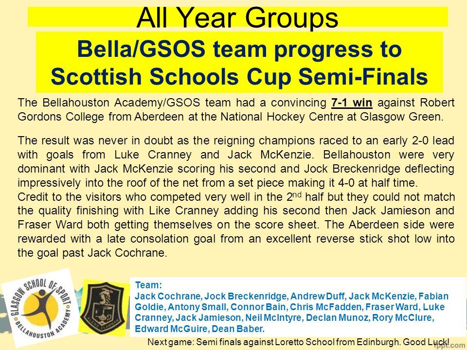 All Year Groups Bella/GSOS team progress to Scottish Schools Cup Semi-Finals Team: Jack Cochrane, Jock Breckenridge, Andrew Duff, Jack McKenzie, Fabian Goldie, Antony Small, Connor Bain, Chris McFadden, Fraser Ward, Luke Cranney, Jack Jamieson, Neil McIntyre, Declan Munoz, Rory McClure, Edward McGuire, Dean Baber.