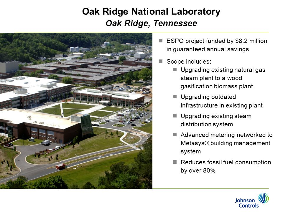 Oak Ridge National Laboratory Oak Ridge, Tennessee ESPC project funded by $8.2 million in guaranteed annual savings Scope includes: Upgrading existing natural gas steam plant to a wood gasification biomass plant Upgrading outdated infrastructure in existing plant Upgrading existing steam distribution system Advanced metering networked to Metasys® building management system Reduces fossil fuel consumption by over 80%