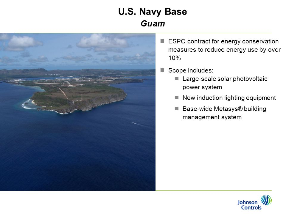 U.S. Navy Base Guam ESPC contract for energy conservation measures to reduce energy use by over 10% Scope includes: Large-scale solar photovoltaic pow