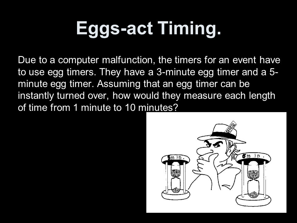 Eggs-act Timing. Due to a computer malfunction, the timers for an event have to use egg timers.