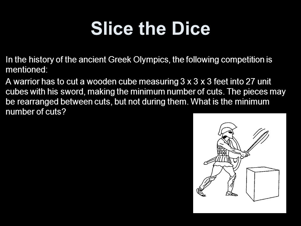 Slice the Dice In the history of the ancient Greek Olympics, the following competition is mentioned: A warrior has to cut a wooden cube measuring 3 x 3 x 3 feet into 27 unit cubes with his sword, making the minimum number of cuts.