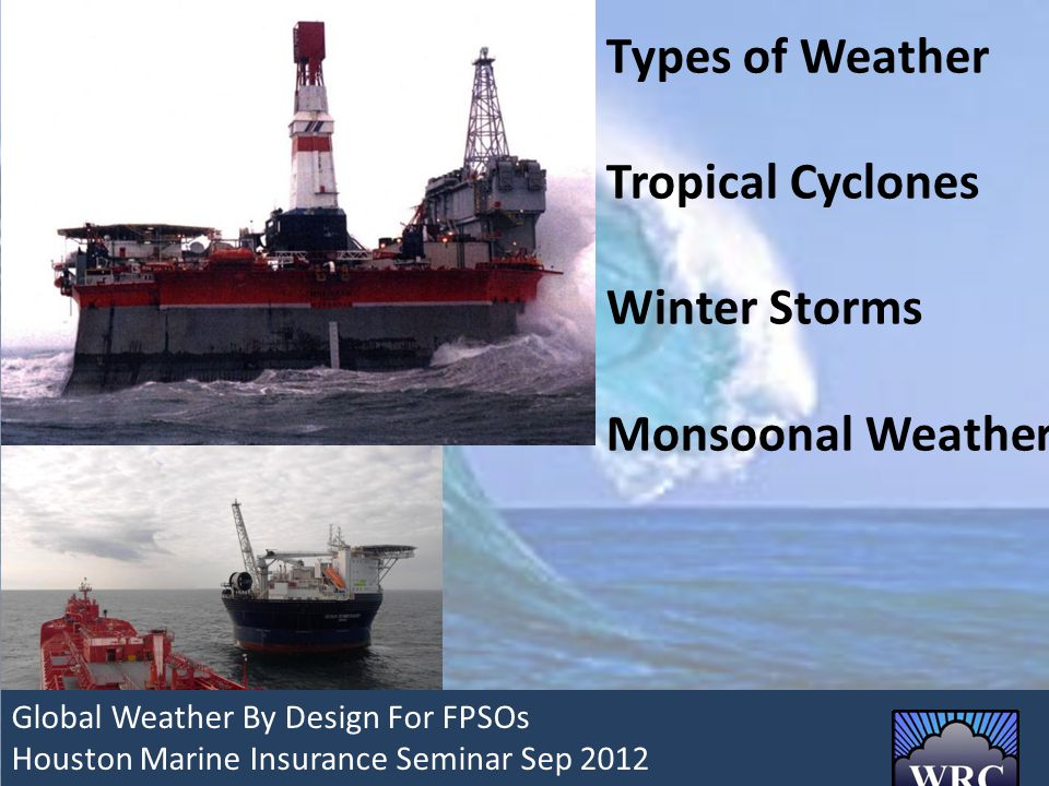 Types of Weather Tropical Cyclones Winter Storms Monsoonal Weather Global Weather By Design For FPSOs Global Weather By Design For FPSOs Houston Marine Insurance Seminar Sep 2012