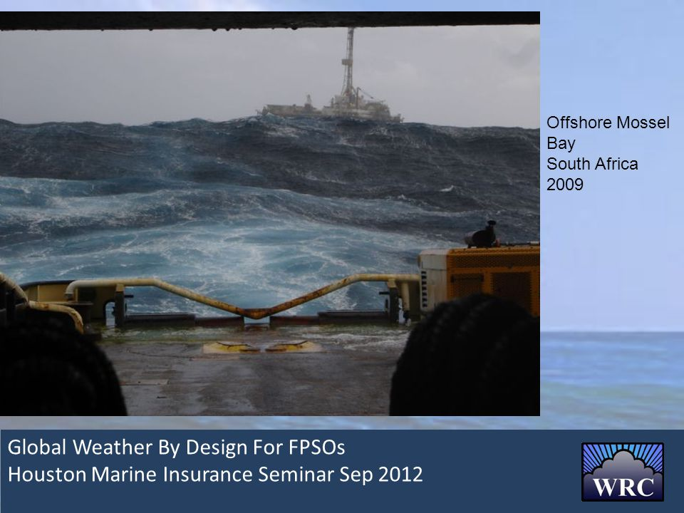 Global Weather By Design For FPSOs Houston Marine Insurance Seminar Sep 2012 Offshore Mossel Bay South Africa 2009