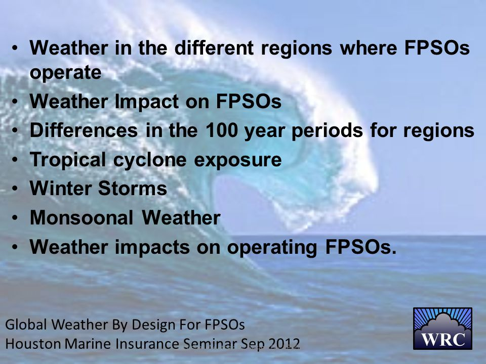 Global Weather By Design For FPSOs Houston Marine Insurance Seminar Sep 2012 Global Weather By Design For FPSOs Weather in the different regions where FPSOs operate Weather Impact on FPSOs Differences in the 100 year periods for regions Tropical cyclone exposure Winter Storms Monsoonal Weather Weather impacts on operating FPSOs.