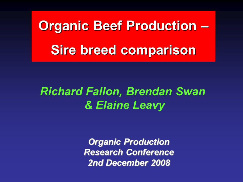Organic Beef Production – Sire breed comparison Richard Fallon, Brendan Swan & Elaine Leavy Organic Production Research Conference 2nd December 2008