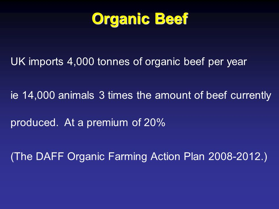 UK imports 4,000 tonnes of organic beef per year ie 14,000 animals 3 times the amount of beef currently produced. At a premium of 20% (The DAFF Organi