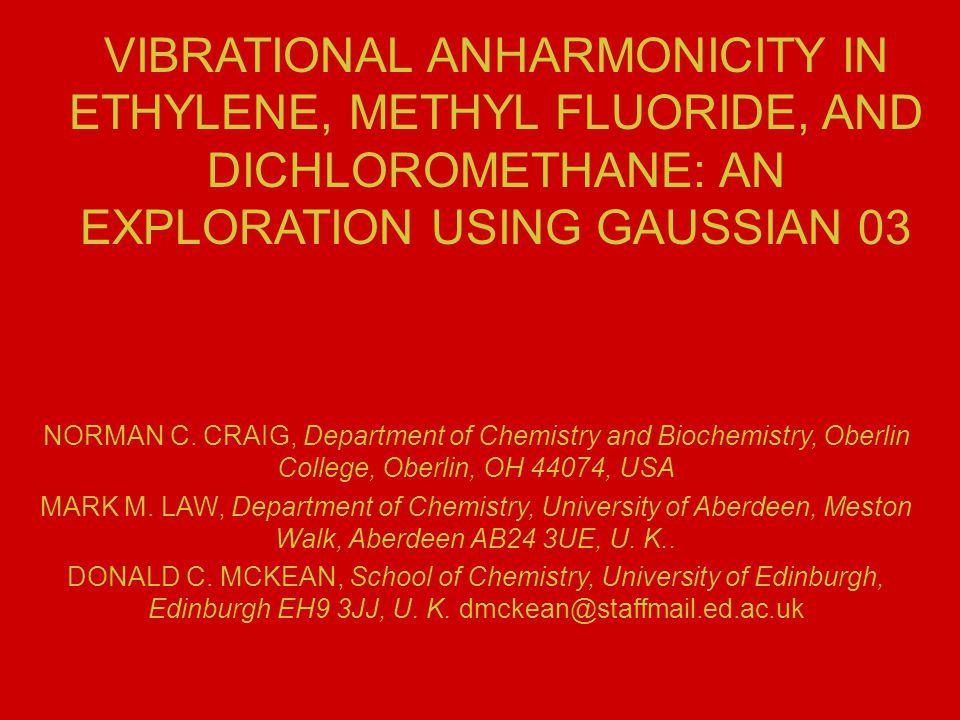 VIBRATIONAL ANHARMONICITY IN ETHYLENE, METHYL FLUORIDE, AND DICHLOROMETHANE: AN EXPLORATION USING GAUSSIAN 03 NORMAN C.