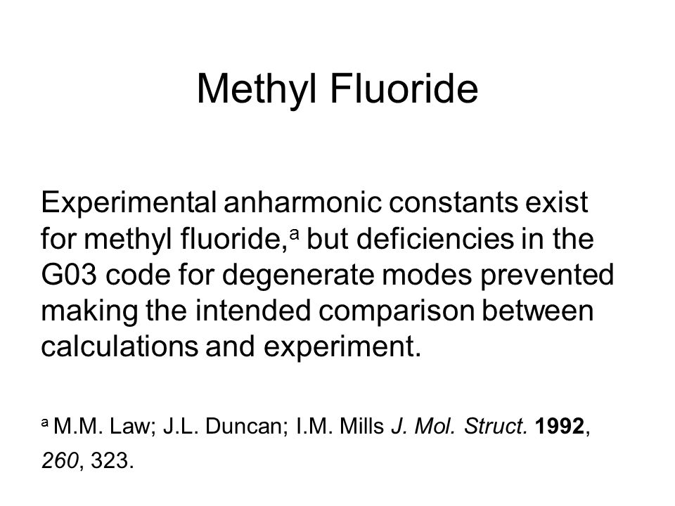 Methyl Fluoride Experimental anharmonic constants exist for methyl fluoride, a but deficiencies in the G03 code for degenerate modes prevented making the intended comparison between calculations and experiment.