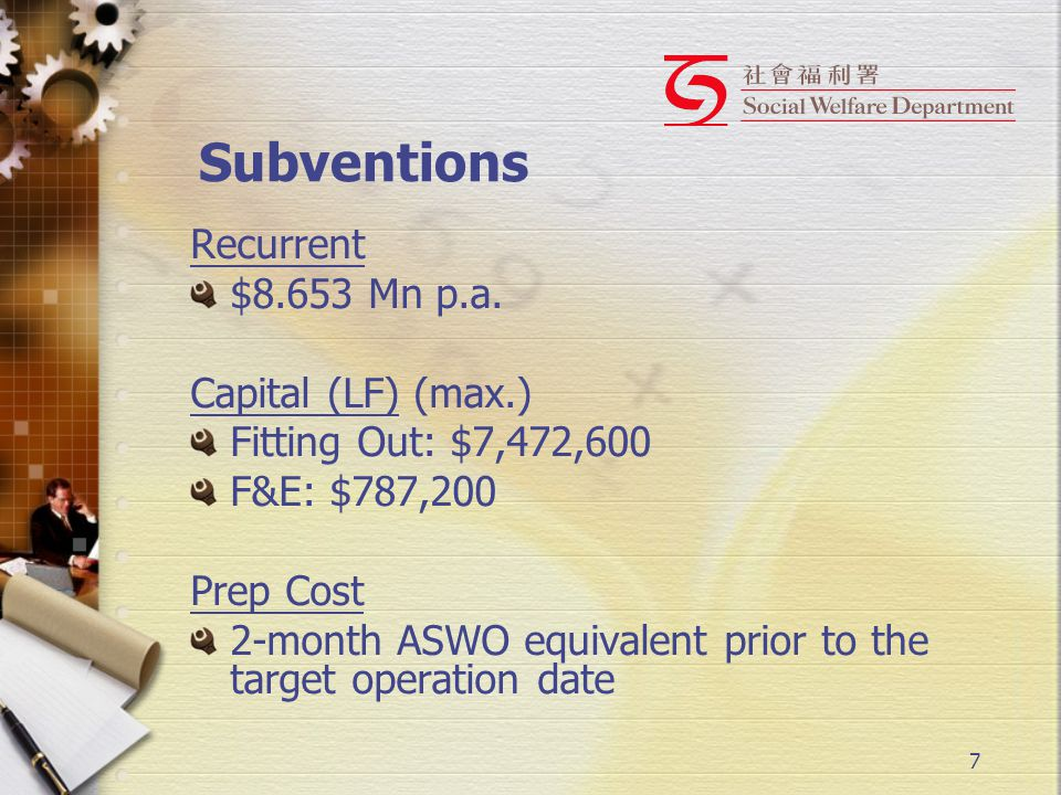 7 Subventions Recurrent $8.653 Mn p.a. Capital (LF) (max.) Fitting Out: $7,472,600 F&E: $787,200 Prep Cost 2-month ASWO equivalent prior to the target