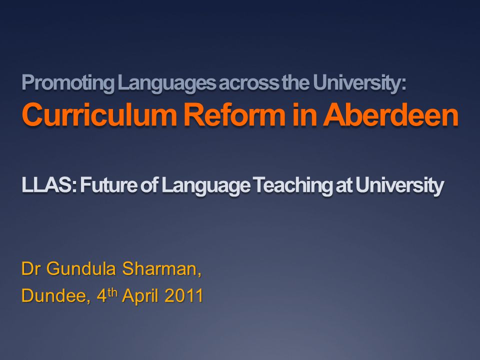 Promoting Languages across the University: Curriculum Reform in Aberdeen LLAS: Future of Language Teaching at University Dr Gundula Sharman, Dundee, 4