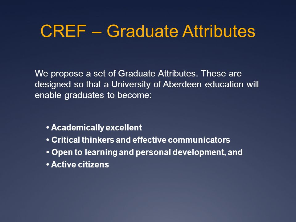 CREF – Graduate Attributes We propose a set of Graduate Attributes. These are designed so that a University of Aberdeen education will enable graduate
