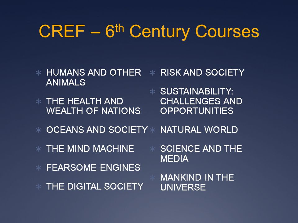 CREF – 6 th Century Courses  HUMANS AND OTHER ANIMALS  THE HEALTH AND WEALTH OF NATIONS  OCEANS AND SOCIETY  THE MIND MACHINE  FEARSOME ENGINES 